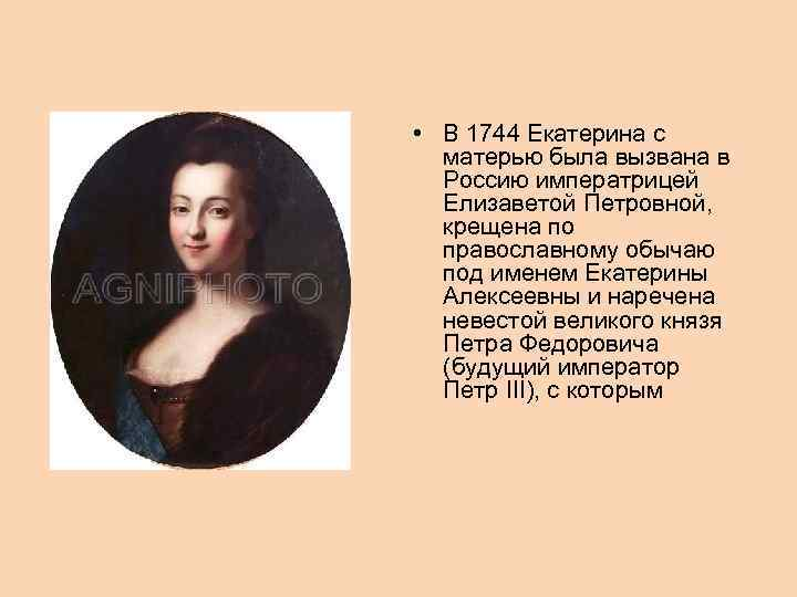 • В 1744 Екатерина с матерью была вызвана в Россию императрицей Елизаветой Петровной,