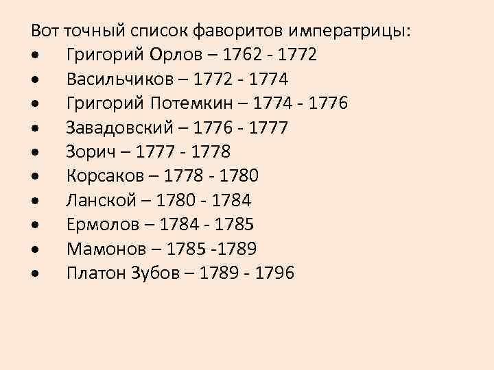 Вот точный список фаворитов императрицы: · Григорий Орлов – 1762 - 1772 · Васильчиков