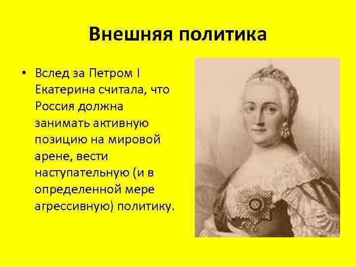 Внешняя политика • Вслед за Петром I Екатерина считала, что Россия должна занимать активную