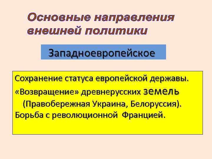 Западноевропейское Сохранение статуса европейской державы. «Возвращение» древнерусских земель (Правобережная Украина, Белоруссия). Борьба с