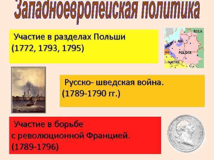 Участие в разделах Польши (1772, 1793, 1795) Русско- шведская война. (1789 -1790 гг.