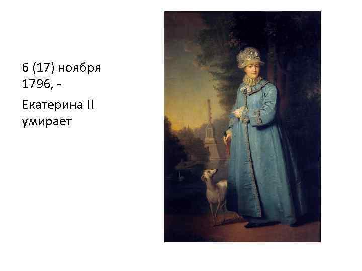6 (17) ноября 1796, - Екатерина II умирает