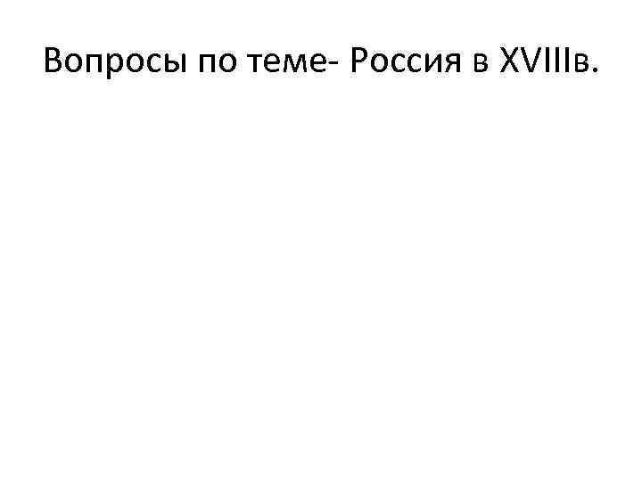 Вопросы по теме- Россия в XVIIIв.