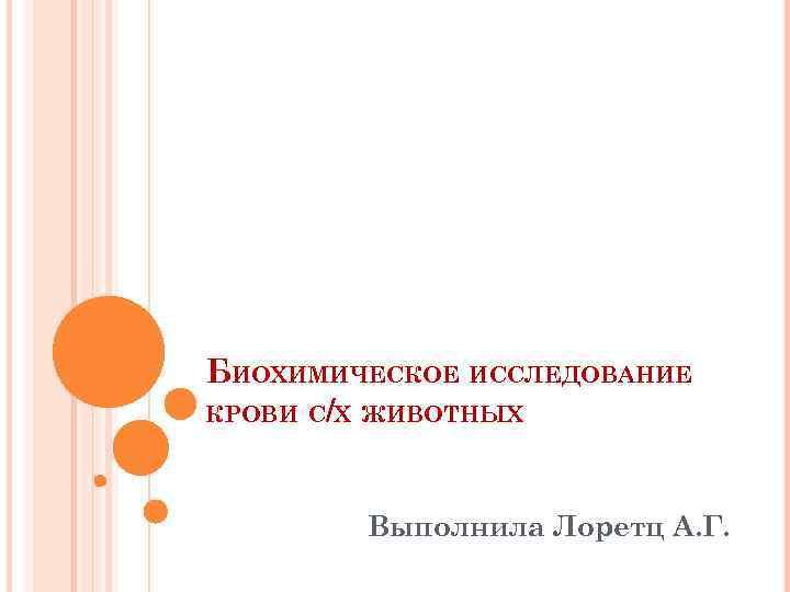 БИОХИМИЧЕСКОЕ ИССЛЕДОВАНИЕ КРОВИ С/Х ЖИВОТНЫХ Выполнила Лоретц А. Г.