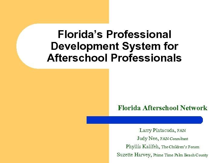 Florida's Professional Development System for Afterschool Professionals Florida Afterschool Network Larry Pintacuda, FAN Judy