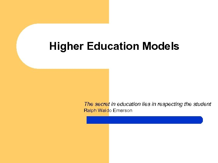 Higher Education Models The secret in education lies in respecting the student Ralph Waldo