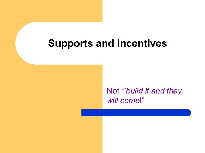 """Supports and Incentives Not '""""build it and they will come!"""""""