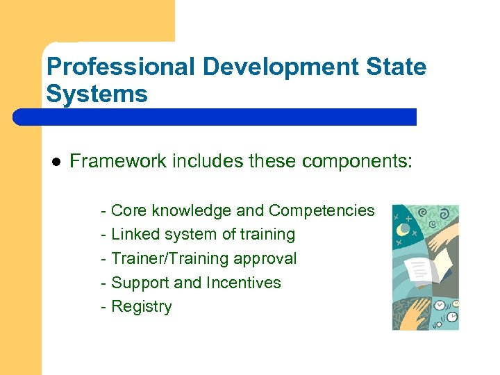 Professional Development State Systems l Framework includes these components: - Core knowledge and Competencies