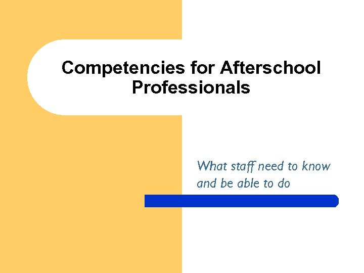 Competencies for Afterschool Professionals What staff need to know and be able to do