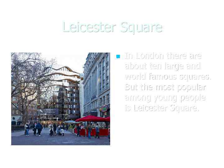 Leicester Square In London there about ten large and world famous squares. But the