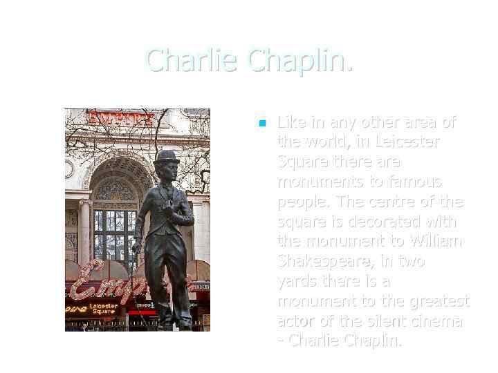 Charlie Chaplin. Like in any other area of the world, in Leicester Square there