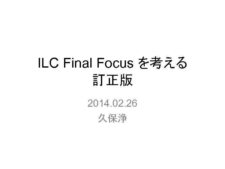 ILC Final Focus を考える 訂正版 2014. 02. 26 久保浄