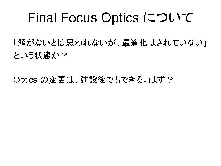 Final Focus Optics について 「解がないとは思われないが、最適化はされていない」 という状態か? Optics の変更は、建設後でもできる。はず?