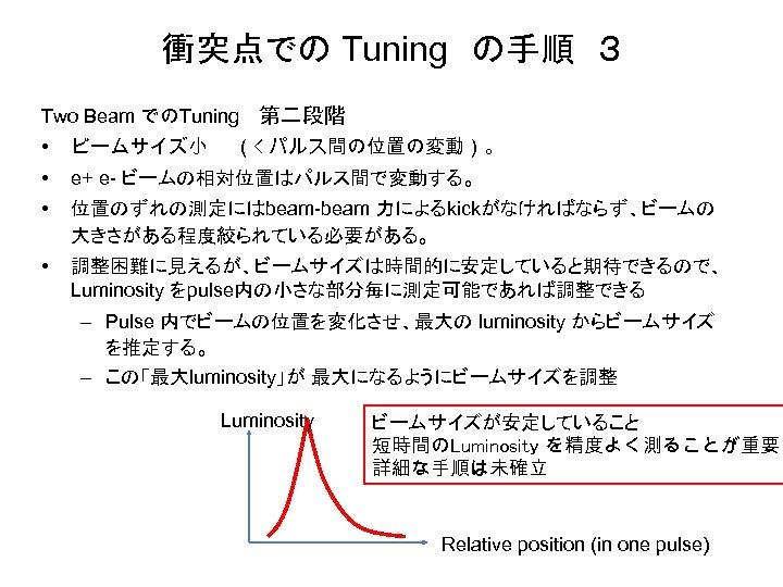 衝突点での Tuning の手順 3 Two Beam でのTuning 第二段階 • ビームサイズ小  (< パルス間の位置の変動)。 • e+ e- ビームの相対位置はパルス間で変動する。 •
