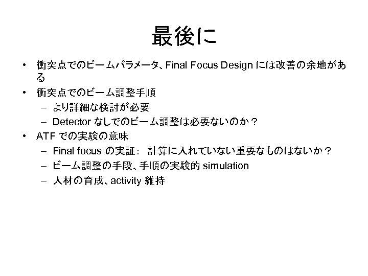 最後に • 衝突点でのビームパラメータ、Final Focus Design には改善の余地があ る • 衝突点でのビーム調整手順 – より詳細な検討が必要 – Detector なしでのビーム調整は必要ないのか?