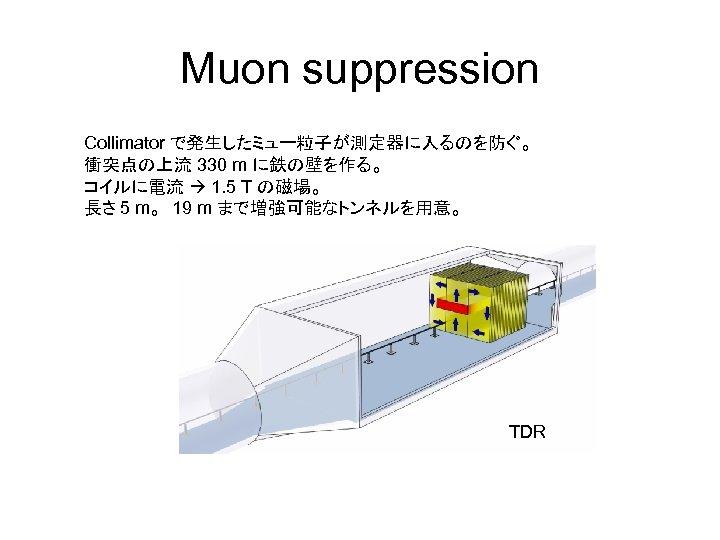 Muon suppression Collimator で発生したミュー粒子が測定器に入るのを防ぐ。 衝突点の上流 330 m に鉄の壁を作る。 コイルに電流 1. 5 T の磁場。 長さ