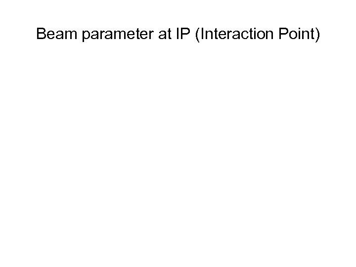 Beam parameter at IP (Interaction Point)
