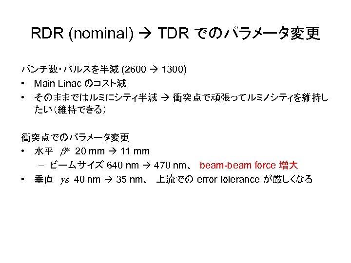 RDR (nominal) TDR でのパラメータ変更 バンチ数・パルスを半減 (2600 1300) • Main Linac のコスト減 • そのままではルミにシティ半減 衝突点で頑張ってルミノシティを維持し