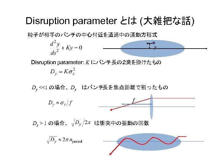 Disruption parameter とは (大雑把な話) 粒子が相手のバンチの中心付近を通過中の運動方程式 y Disruption parameter: K にバンチ長の2乗を掛けたもの Dy <<1 の場合、 Dy はバンチ