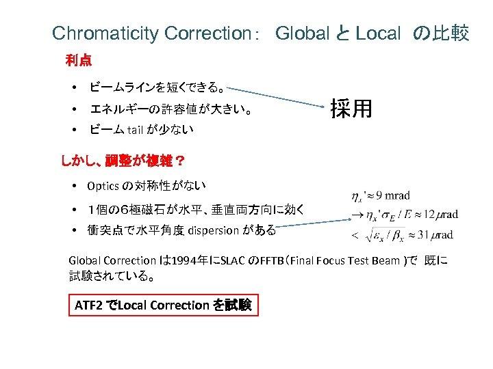Chromaticity Correction: Global と Local の比較 利点 • ビームラインを短くできる。 • エネルギーの許容値が大きい。 • ビーム tail が少ない