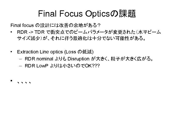 Final Focus Opticsの課題 Final focus の設計には改善の余地がある? • RDR -> TDR で衝突点でのビームパラメータが変更された(水平ビーム サイズ減少)が、それに伴う最適化は十分でない可能性がある。 • Extraction