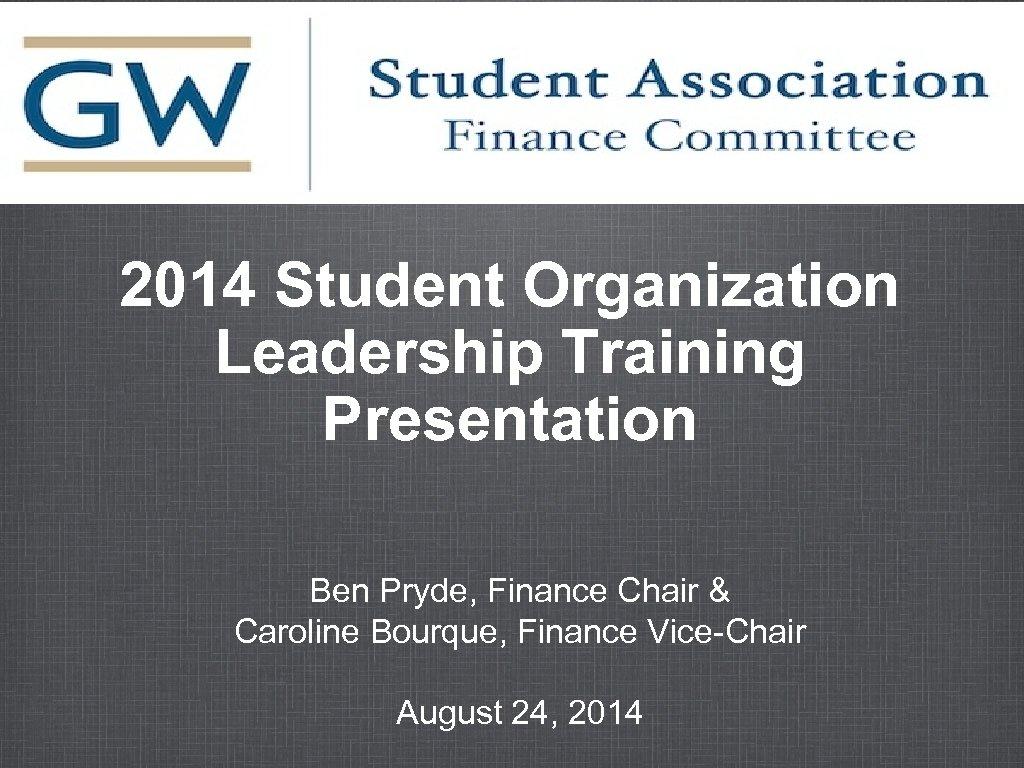 2014 Student Organization Leadership Training Presentation Ben Pryde, Finance Chair & Caroline Bourque, Finance