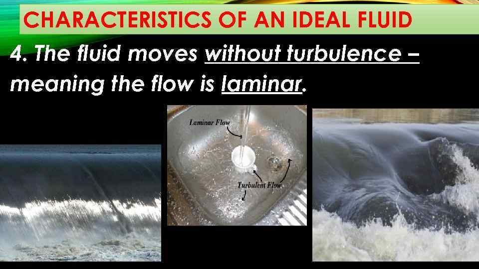 CHARACTERISTICS OF AN IDEAL FLUID 4. The fluid moves without turbulence – meaning the