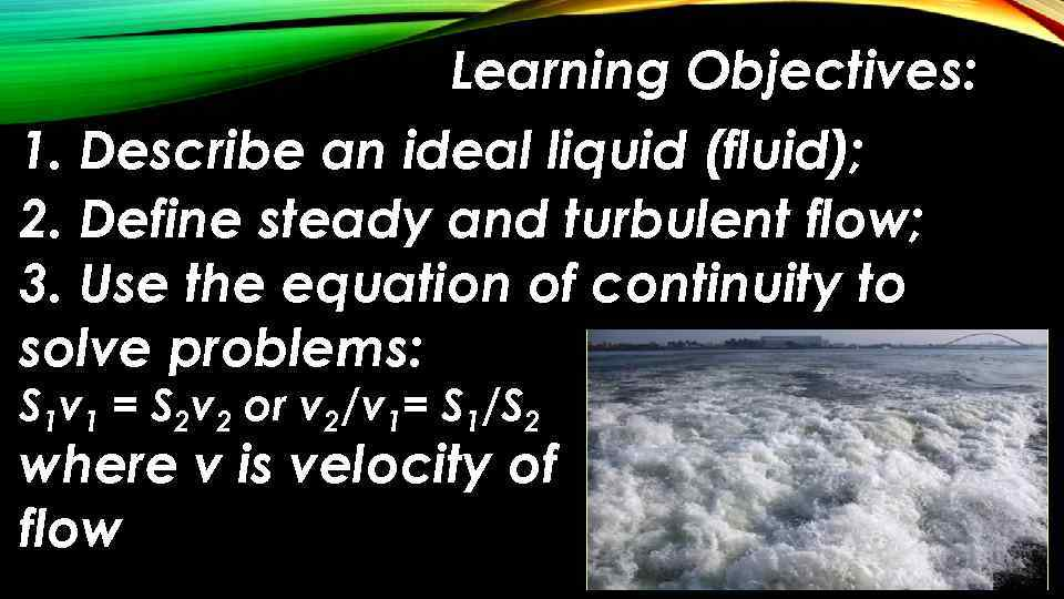 Learning Objectives: 1. Describe an ideal liquid (fluid); 2. Define steady and turbulent flow;
