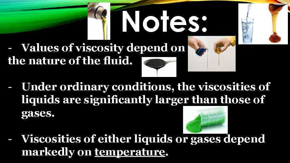 Notes: - Values of viscosity depend on the nature of the fluid. - Under