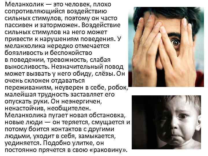 Меланхолик — это человек, плохо сопротивляющийся воздействию сильных стимулов, поэтому он часто пассивен