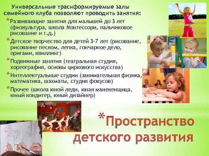 Универсальные траснформируемые залы семейного клуба позволяют проводить занятия: * Развивающие занятия для малышей до