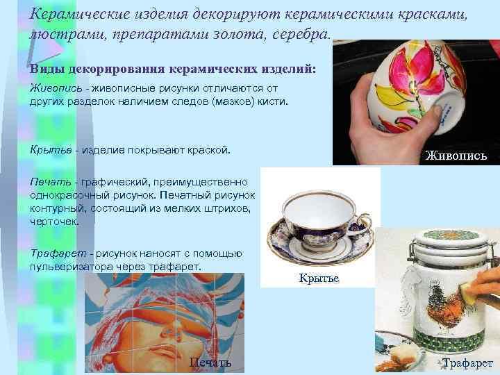 Керамические изделия декорируют керамическими красками, люстрами, препаратами золота, серебра. Виды декорирования керамических изделий: Живопись