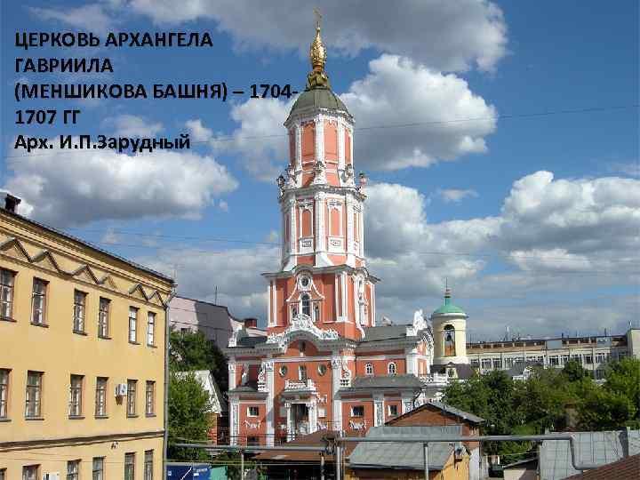 ЦЕРКОВЬ АРХАНГЕЛА ГАВРИИЛА (МЕНШИКОВА БАШНЯ) – 17041707 ГГ Арх. И. П. Зарудный