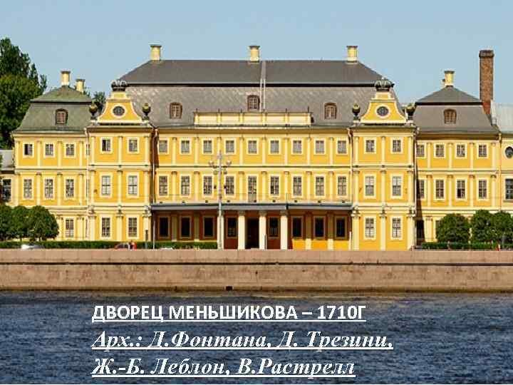 ДВОРЕЦ МЕНЬШИКОВА – 1710 Г Арх. : Д. Фонтана, Д. Трезини, Ж. -Б. Леблон,