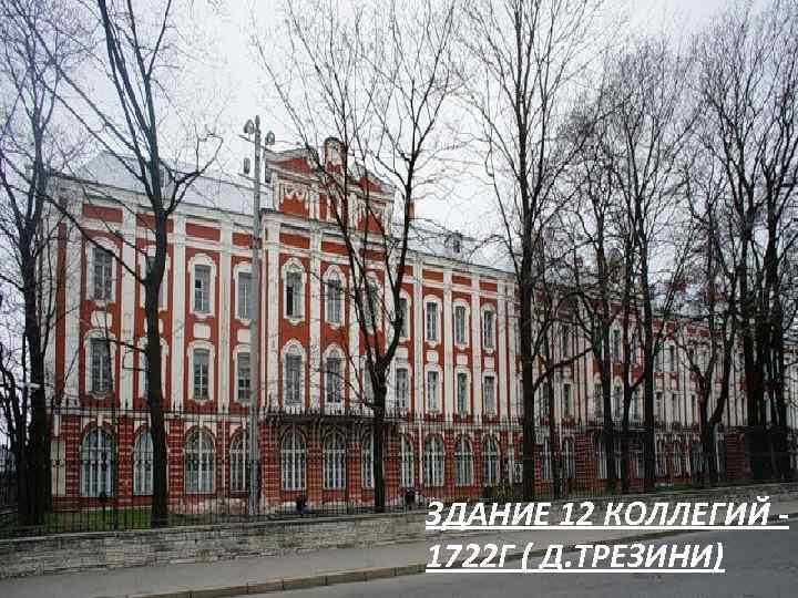 ЗДАНИЕ 12 КОЛЛЕГИЙ 1722 Г ( Д. ТРЕЗИНИ)