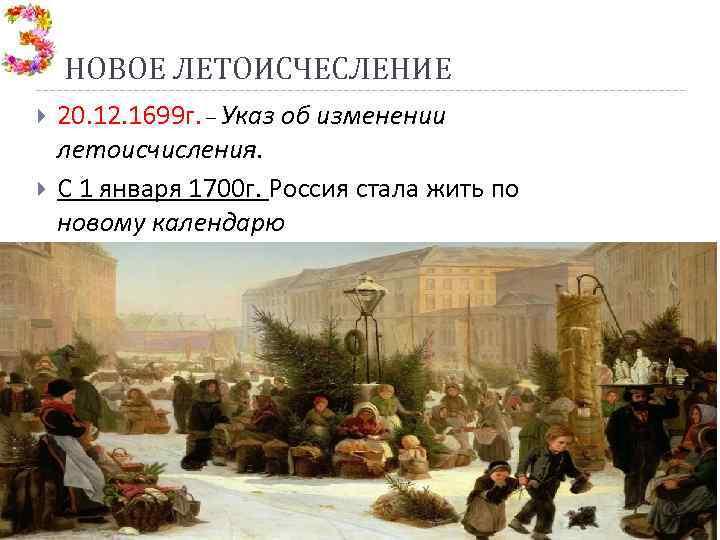 НОВОЕ ЛЕТОИСЧЕСЛЕНИЕ 20. 12. 1699 г. – Указ об изменении летоисчисления. С 1 января