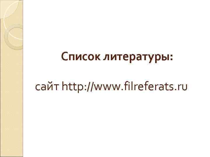 Список литературы: сайт http: //www. filreferats. ru