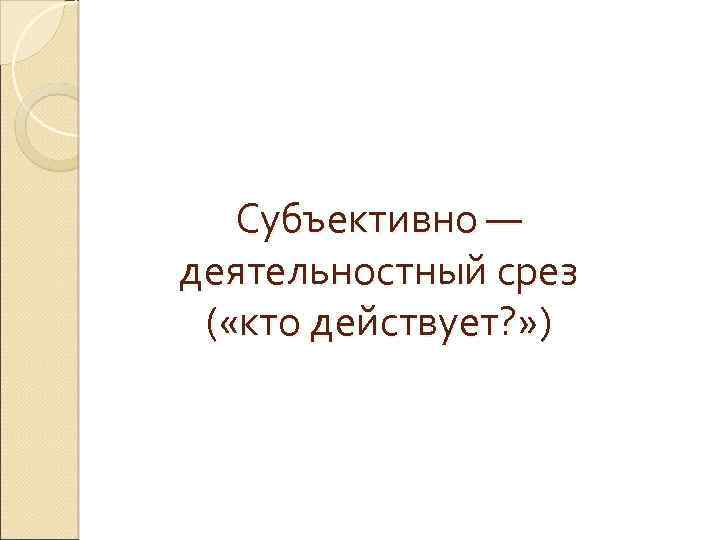 Субъективно — деятельностный срез ( «кто действует? » )