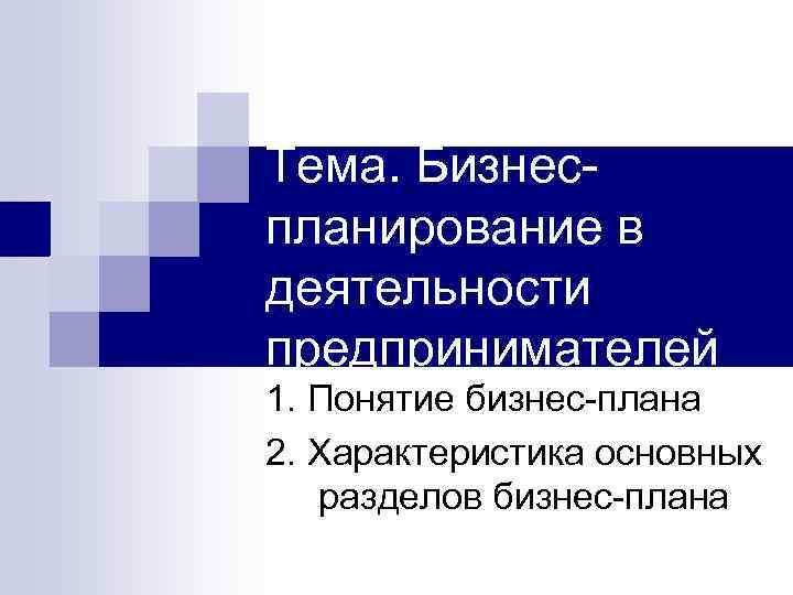 Тема. Бизнеспланирование в деятельности предпринимателей 1. Понятие бизнес-плана 2. Характеристика основных разделов бизнес-плана