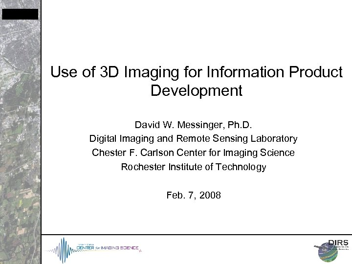 Use of 3 D Imaging for Information Product Development David W. Messinger, Ph. D.