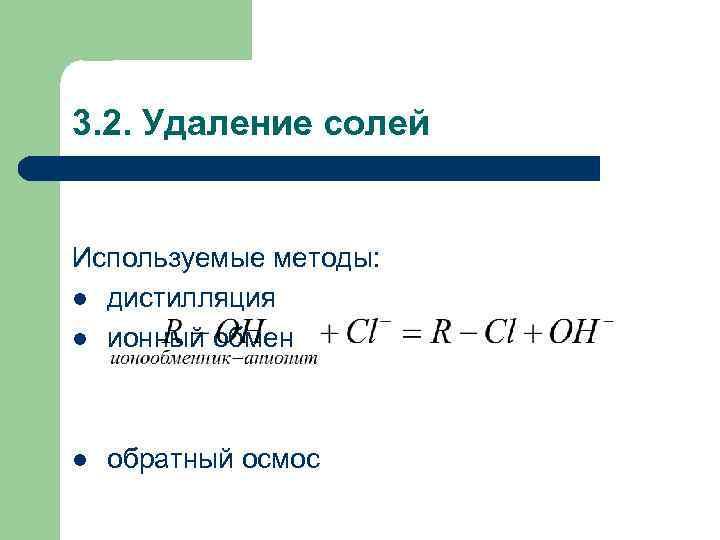 3. 2. Удаление солей Используемые методы: l дистилляция l ионный обмен l обратный осмос