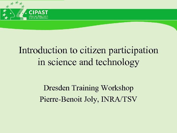 Introduction to citizen participation in science and technology Dresden Training Workshop Pierre-Benoit Joly, INRA/TSV