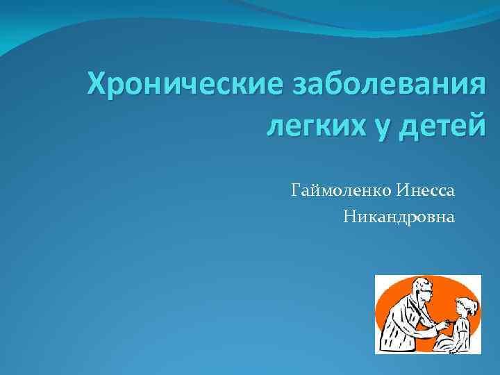 Хронические заболевания легких у детей Гаймоленко Инесса Никандровна