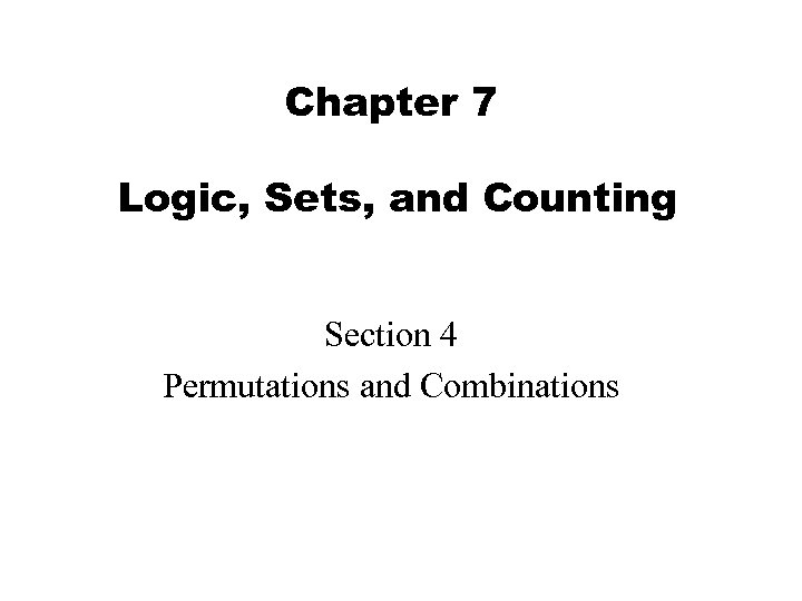 Chapter 7 Logic, Sets, and Counting Section 4 Permutations and Combinations