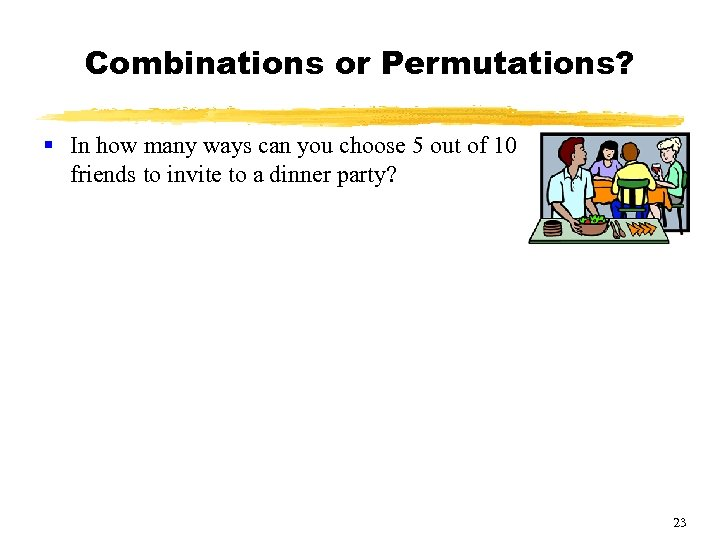 Combinations or Permutations? § In how many ways can you choose 5 out of