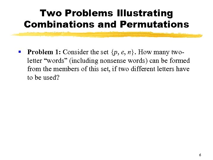 Two Problems Illustrating Combinations and Permutations § Problem 1: Consider the set {p, e,
