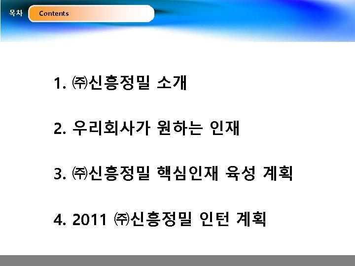 목차 Contents 1. ㈜신흥정밀 소개 2. 우리회사가 원하는 인재 3. ㈜신흥정밀 핵심인재 육성 계획