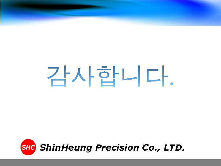 Shin. Heung Precision Co. , LTD.