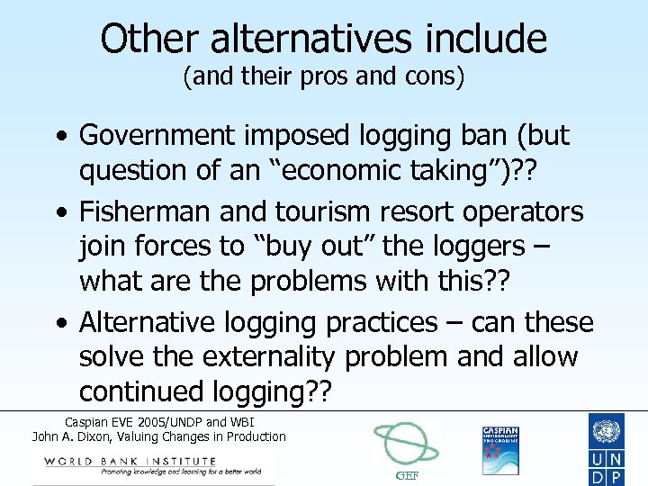 Other alternatives include (and their pros and cons) • Government imposed logging ban (but