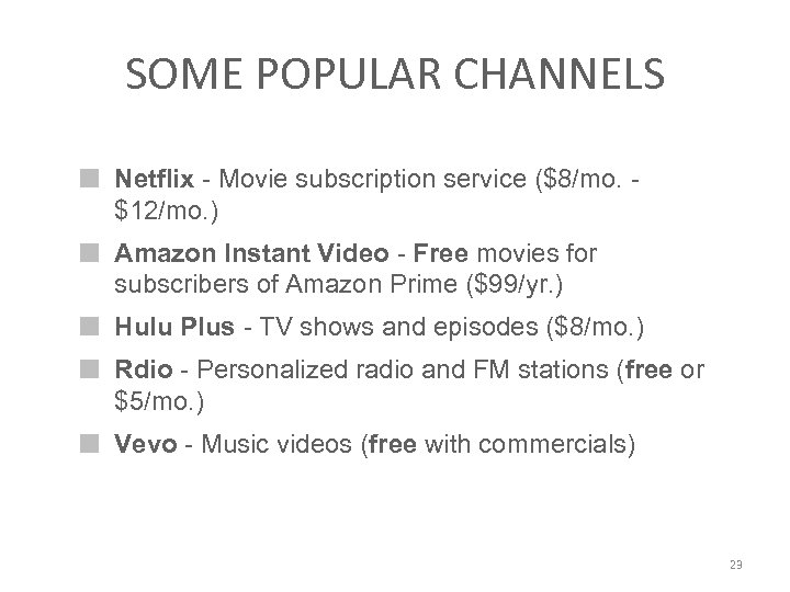 SOME POPULAR CHANNELS Netflix - Movie subscription service ($8/mo. $12/mo. ) Amazon Instant Video